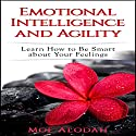 Emotional Intelligence and Agility: Learn How to Be Smart About Your Feelings Audiobook by Moe Alodah Narrated by Jordan Thomas