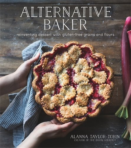 Alternative Baker: Reinventing Dessert with Gluten-Free Grains and Flours by Alanna Taylor-Tobin