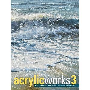 AcrylicWorks 3: Celebrating Texture (AcrylicWorks: The Best of Acrylic Painting)