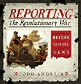 Reporting the Revolutionary War: Before It Was History, It Was News