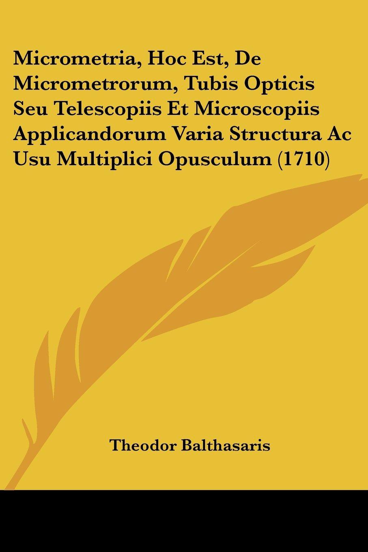 Read Online Micrometria, Hoc Est, De Micrometrorum, Tubis Opticis Seu Telescopiis Et Microscopiis Applicandorum Varia Structura Ac Usu Multiplici Opusculum (1710) (Latin Edition) pdf epub