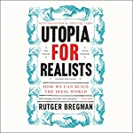 Utopia for Realists: How We Can Build the Ideal World | Rutger Bregman