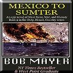 Mexico to Sumter: Duty, Honor, Country, Book II   Bob Mayer