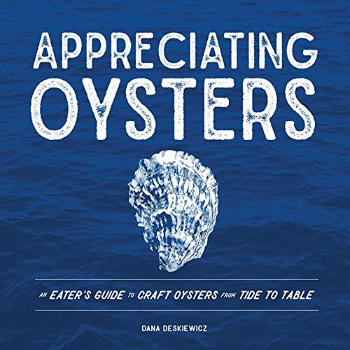 Appreciating Oysters: An Eater's Guide to Craft Oysters from Tide to Table by Dana Deskiewicz