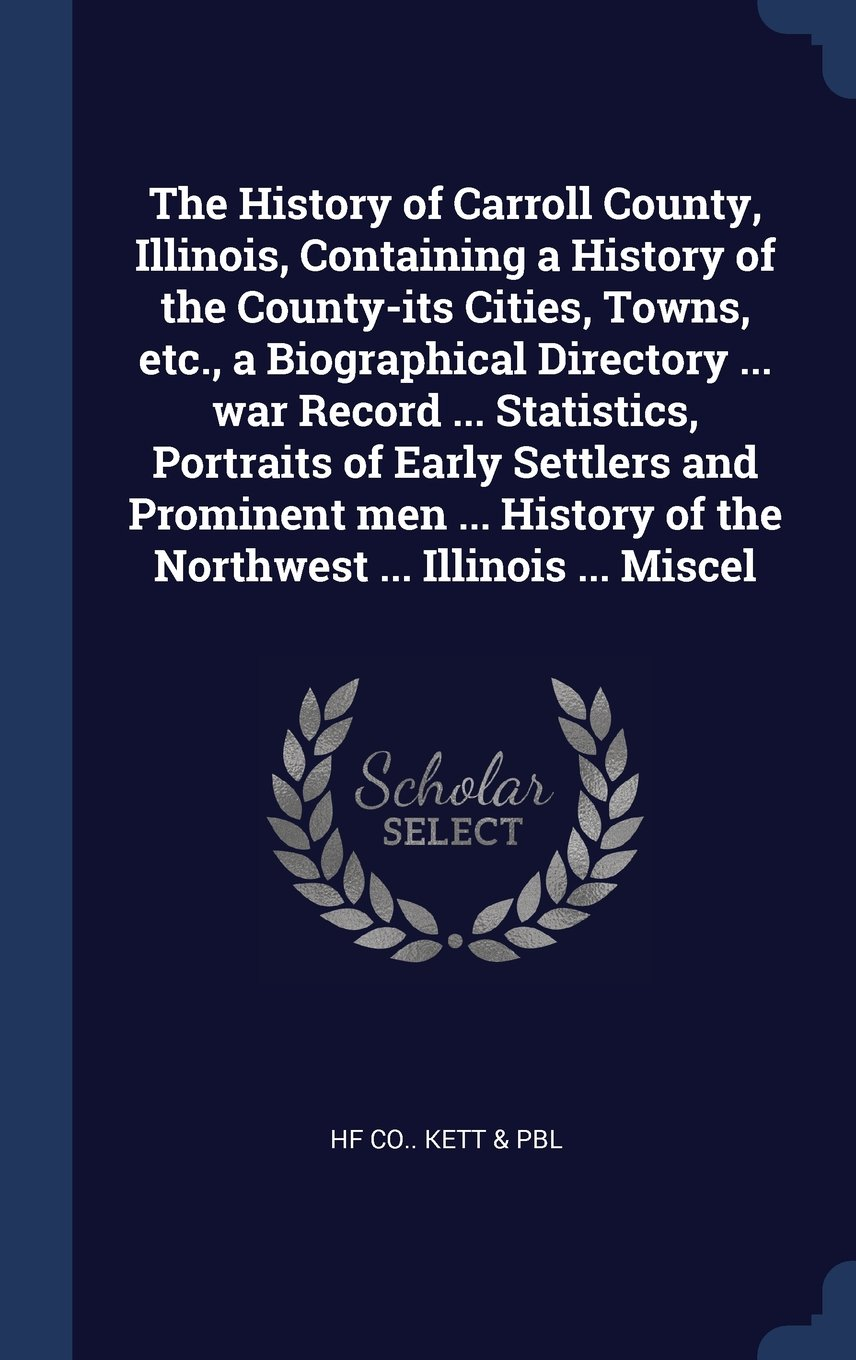 Download The History of Carroll County, Illinois, Containing a History of the County-its Cities, Towns, etc., a Biographical Directory ... war Record ... ... of the Northwest ... Illinois ... Miscel PDF