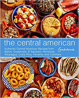 The central american cookbook authentic central american recipes the central american cookbook authentic central american recipes from belize guatemala el salvador honduras nicaragua costa rica panama forumfinder Image collections