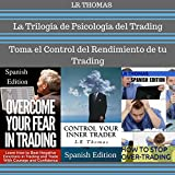 La Trilogia de Psicologia del Trading [The Trilogy of Trading Psychology]: Toma el Control del Rendimiento de Tu Trading [Take Control of Your Trading Performance]