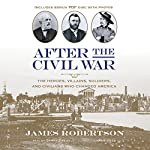 After the Civil War: The Heroes, Villains, Soldiers, and Civilians Who Changed America | James Robertson