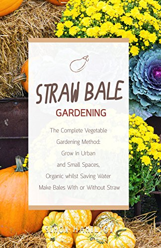 Straw Bale Gardening: The Complete Vegetable Gardening Method: Grown in Urban and Small Spaces, Organic, Saving Water - Make Bales With or Without Straw ... for beginners, hydroponics, homesteading,)