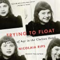 Trying to Float: Coming of Age in the Chelsea Hotel Audiobook by Nicolaia Rips Narrated by Nicolaia Rips
