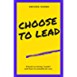 Choose To Lead: A book on being'Leader' and how to actually be one