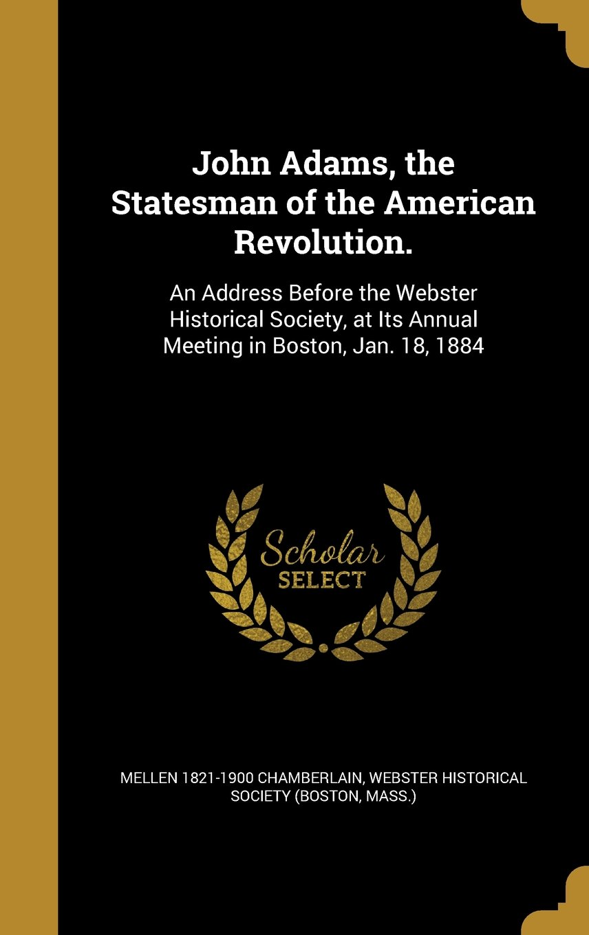 Read Online John Adams, the Statesman of the American Revolution.: An Address Before the Webster Historical Society, at Its Annual Meeting in Boston, Jan. 18, 1884 pdf