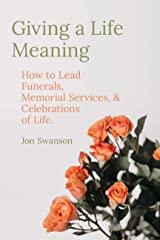 Giving a Life Meaning: How to Lead Funerals, Memorial Services, and Celebrations of Life (Resources on Faith, Sickness, Grief and Doubt Book 3) Kindle Edition