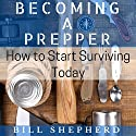 Becoming a Prepper: How to Start Surviving Today Audiobook by Bill Shepherd Narrated by Joshua Bennington