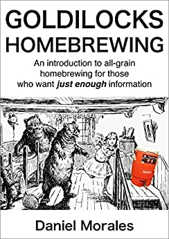 Goldilocks Homebrewing: An Introduction to All-grain Homebrewing for Those Who Want Just Enough Information (English Edition) de [Morales, Daniel]
