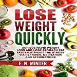 Lose Weight Quickly: Achieve Rapid Weight Loss and Lose Stomach Fat Faster Without the Stress via Hypnosis, Meditation and Affirmations | E. N. Minter