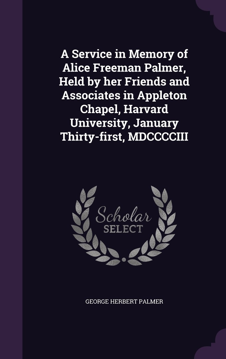 A Service in Memory of Alice Freeman Palmer, Held by her Friends and Associates in Appleton Chapel, Harvard University, January Thirty-first, MDCCCCIII pdf