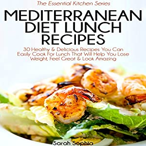 Mediterranean Diet Lunch Recipes: 30 Healthy & Delicious Recipes You Can Easily Cook for Lunch That Will Help You Lose Weight, Feel Great & Look Amazing Audiobook