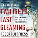Twilight's Last Gleaming: How America's Last Days Can Be Your Best Days Audiobook by Robert Jeffress Narrated by Robert Jeffress