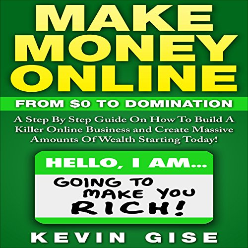 Make Money Online: From Zero to Domination. A Step by Step Guide on How to Build a Killer Online Business and Create Massive Amounts of Wealth Starting Today!