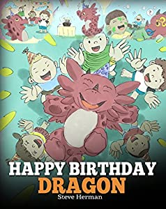 Happy Birthday, Dragon!: Celebrate The Perfect Birthday For Your Dragon. A Cute and Fun Children Story To Teach Kids To Celebrate Birthday (My Dragon Books Book 6)
