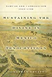 Sustaining the Divine in Mexico Tenochtitlan: Nahuas and Catholicism, 1523-1700