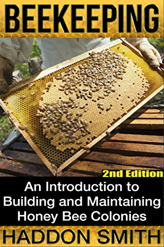 Beekeeping: An Introduction to Building and Maintaining Honey Bee Colonies (2nd Edition) (beehive, bee keeping, keeping bees, raw honey, honey bee, apiculture, beekeeper) by [Smith, Haddon]