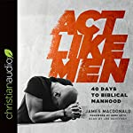 Act Like Men: 40 Days to Biblical Manhood | James MacDonald