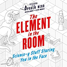 The Element in the Room: Science-y Stuff Staring You in the Face Audiobook by Festival of the Spoken Nerd Narrated by Steve Mould, Helen Arney