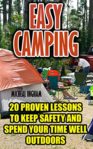 Easy Camping: 20 Proven Lessons To Keep Safety And Spend Your Time...