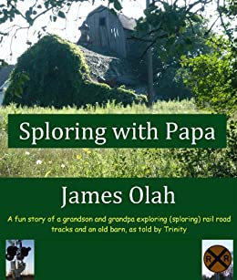 Sploring with Papa: A fun Story of a Grandson and Grandpa Exploring (sploring) Rail Road Tracks and an Old Barn, as told by Trinity (Children's Fun Learning Series Book 2)