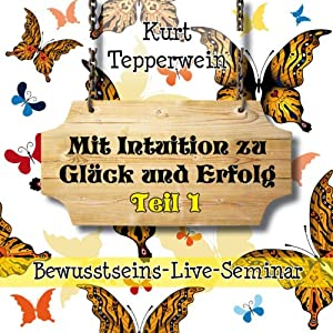 Mit Intuition zu Glück und Erfolg: Teil 1 (Bewusstseins-Live-Seminar) Hörbuch
