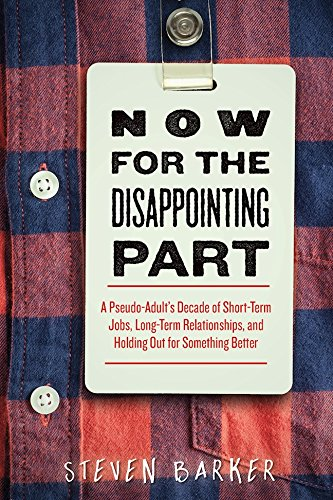 Now for the Disappointing Part: A Pseudo-Adult's Decade of Short-Term Jobs, Long-Term Relationships, and Holding Out for Something Better