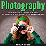 Photography: How to Master Photography for Beginners in 30 Minutes or Less!   Nathan Davison