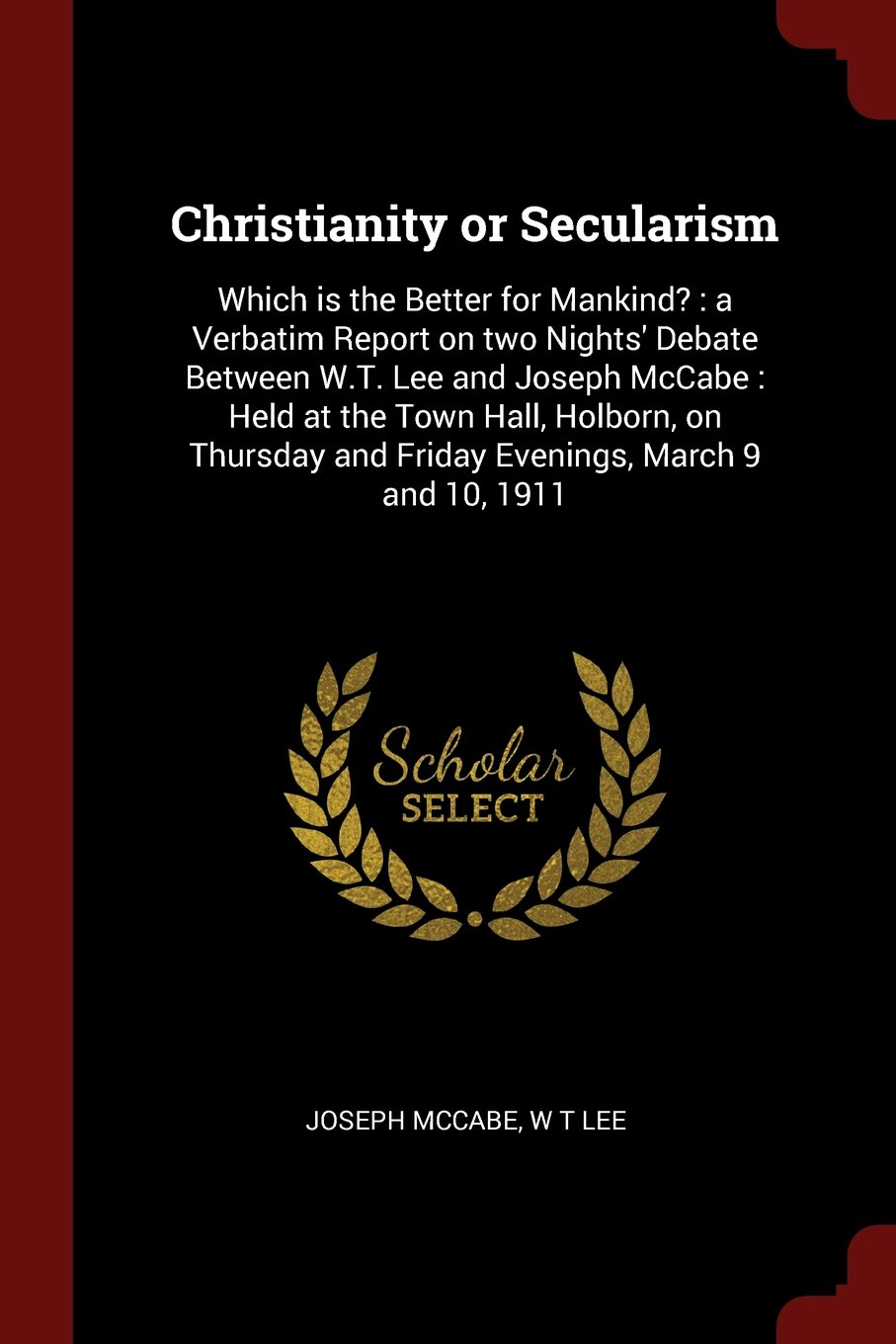Read Online Christianity or Secularism: Which is the Better for Mankind? : a Verbatim Report on two Nights' Debate Between W.T. Lee and Joseph McCabe : Held at and Friday Evenings, March 9 and 10, 1911 pdf