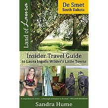 Land of Laura: De Smet, South Dakota: Insider Travel Guide to Laura Ingalls Wilder's Little Towns