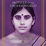 Mother of the Unseen World: The Mystery of Mother Meera | Mark Matousek