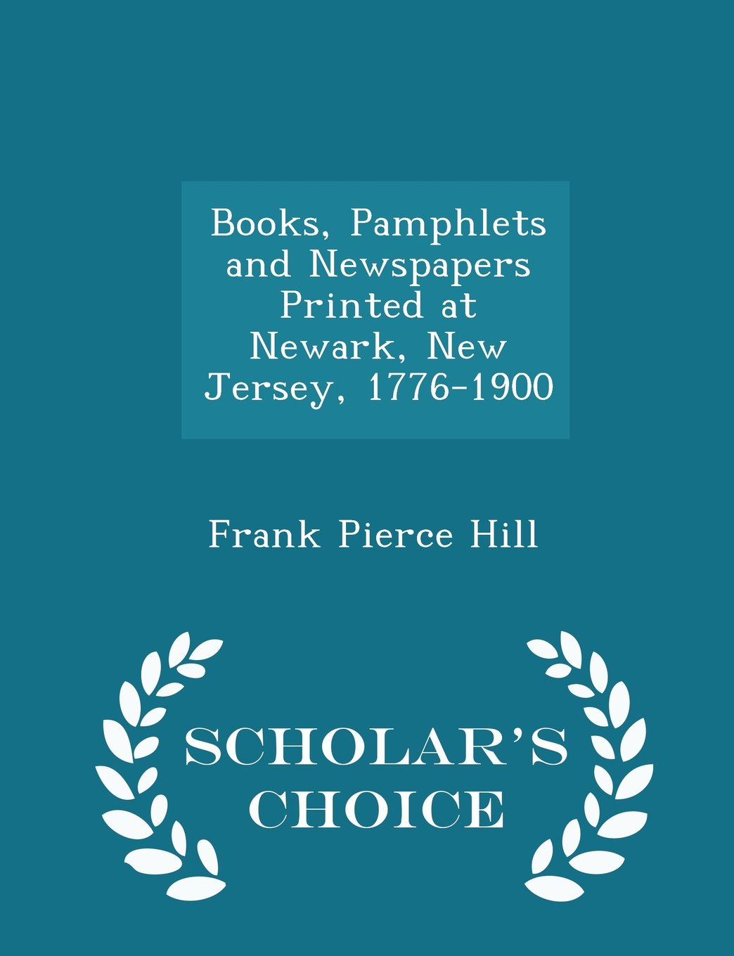Books, Pamphlets and Newspapers Printed at Newark, New Jersey, 1776-1900 - Scholar's Choice Edition ebook