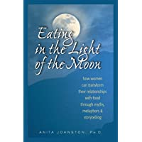 Eating in the Light of the Moon: How Women Can Transform Their Relationship with Food Through Myths, Metaphors, and…