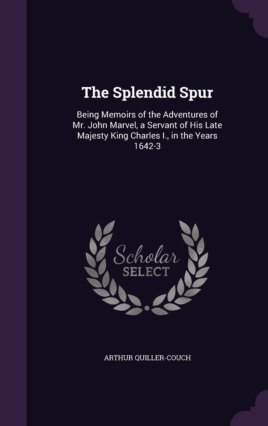 Download The Splendid Spur: Being Memoirs of the Adventures of Mr. John Marvel, a Servant of His Late Majesty King Charles I., in the Years 1642-3 pdf