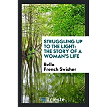 Struggling Up to the Light: The Story of a Woman's Life