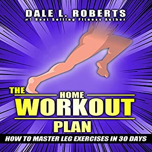 The Home Workout Plan: How to Master Leg Exercises in 30 Days Audiobook