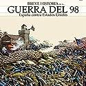 Breve historia de la Guerra del 98: España contra Estados Unidos Audiobook by Carlos Canales, Miguel Del Rey Narrated by Juan Magraner