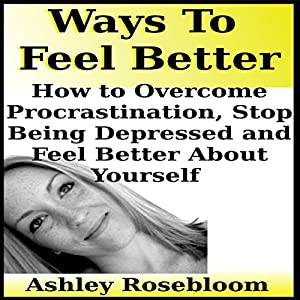 Ways to Feel Better: How to Overcome Procrastination, Stop Being Depressed and Feel Better About Yourself Audiobook