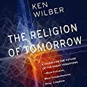 The Religion of Tomorrow: A Vision for the Future of the Great Traditions - More Inclusive, More Comprehensive, More Complete Audiobook by Ken Wilber Narrated by Graeme Malcolm