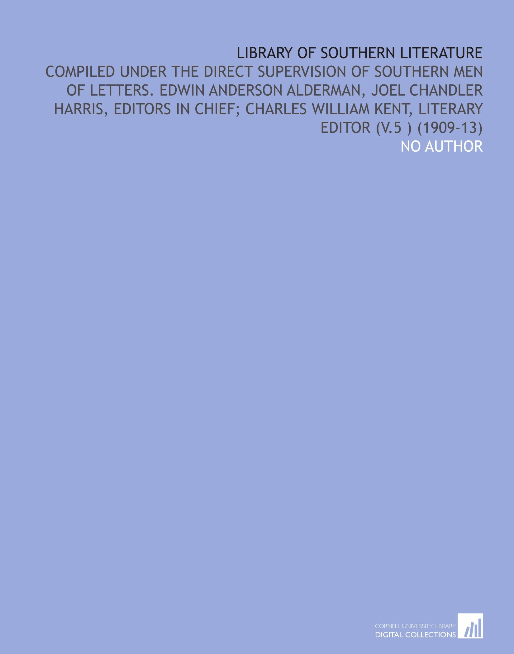 Download Library of Southern Literature: Compiled Under the Direct Supervision of Southern Men of Letters. Edwin Anderson Alderman, Joel Chandler Harris, ... Kent, Literary Editor (V.5 ) (1909-13) PDF