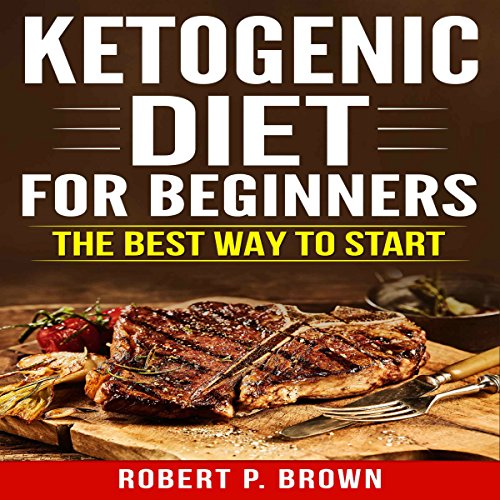 Ketogenic Diet for Beginners: The Best Way to Start by Robert P. Brown