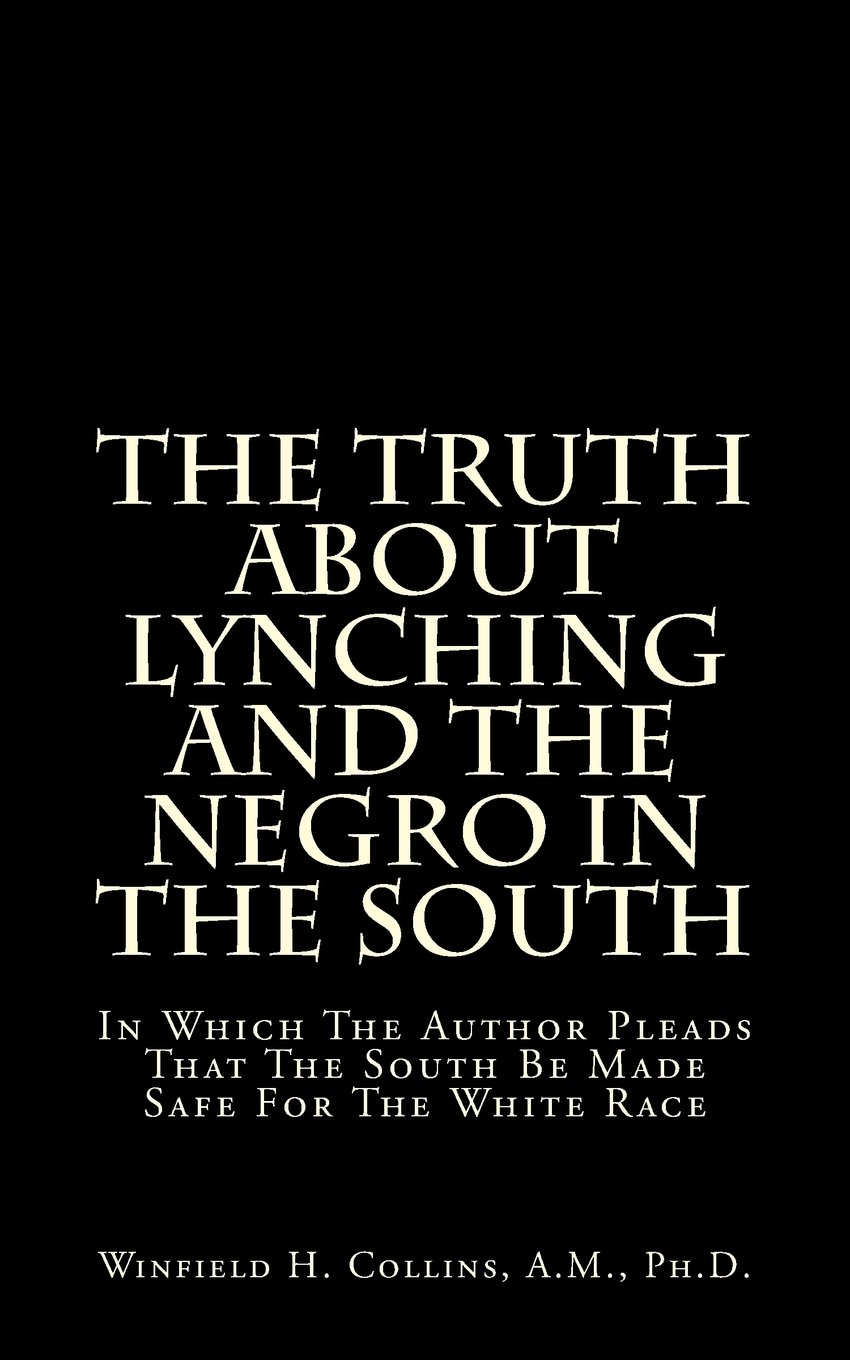 The Truth About Lynching And The Negro In The South: In Which The Author Pleads That The South Be Made Safe For The White Race pdf
