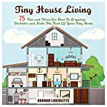 Tiny House Living: 75 Tips and Ideas on How to Organize, Declutter and Make the Most of Your Tiny Home | Hannah Laviolette