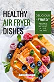 "Healthy Air Fryer Dishes: Delicious ""Fried� Recipes Without All of The Fat!"
